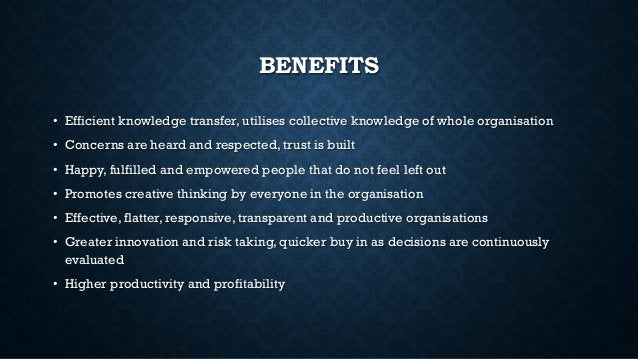 BENEFITS • Efficient knowledge transfer, utilises collective knowledge of whole organisation • Concerns are heard and resp...