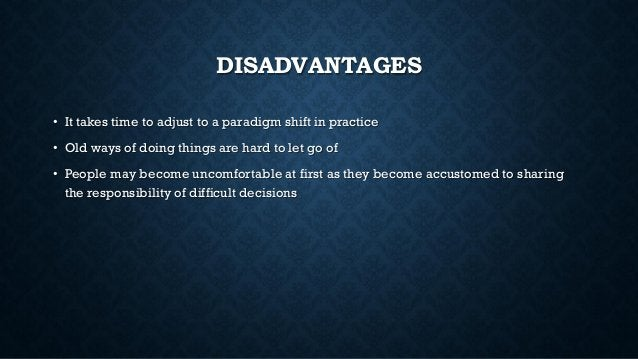 DISADVANTAGES • It takes time to adjust to a paradigm shift in practice • Old ways of doing things are hard to let go of •...