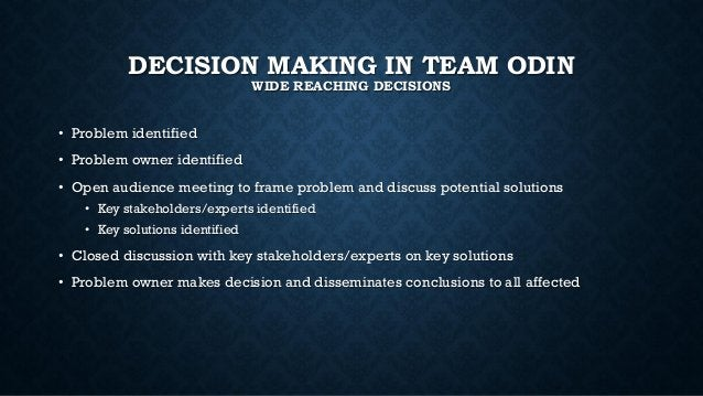DECISION MAKING IN TEAM ODIN WIDE REACHING DECISIONS • Problem identified • Problem owner identified • Open audience meeti...