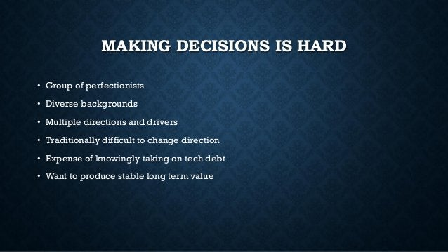 MAKING DECISIONS IS HARD • Group of perfectionists • Diverse backgrounds • Multiple directions and drivers • Traditionally...