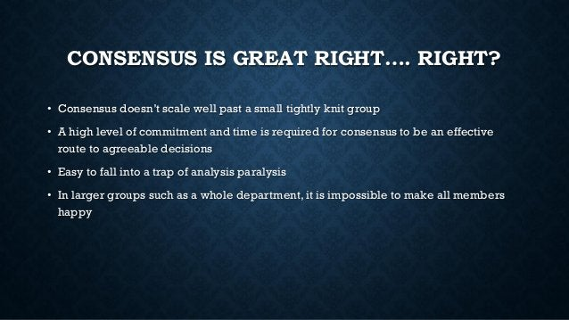 CONSENSUS IS GREAT RIGHT…. RIGHT? • Consensus doesn't scale well past a small tightly knit group • A high level of commitm...