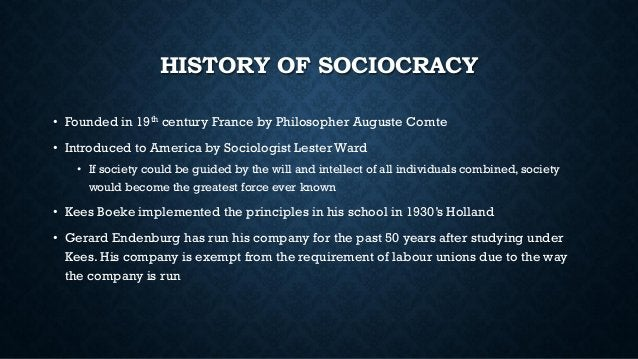 HISTORY OF SOCIOCRACY • Founded in 19th century France by Philosopher Auguste Comte • Introduced to America by Sociologist...