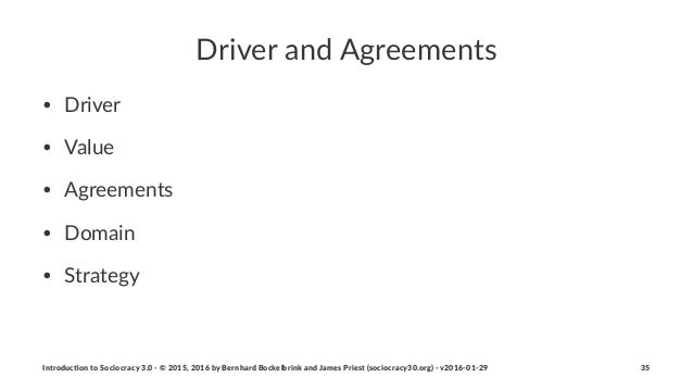 Driver&and&Agreements • Driver • Value • Agreements • Domain • Strategy Introduc)on*to*Sociocracy*3.0*2*©*2015,*2016*by*Be...