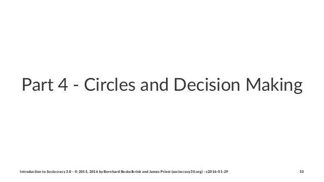 Part%4%'%Circles%and%Decision%Making Introduc)on*to*Sociocracy*3.0*2*©*2015,*2016*by*Bernhard*Bockelbrink*and*James*Priest...