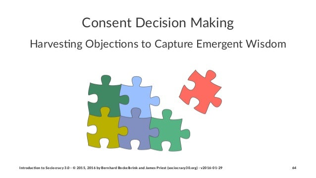 Consent'Decision'Making Harves'ng*Objec'ons*to*Capture*Emergent*Wisdom Introduc)on*to*Sociocracy*3.0*2*©*2015,*2016*by*Ber...