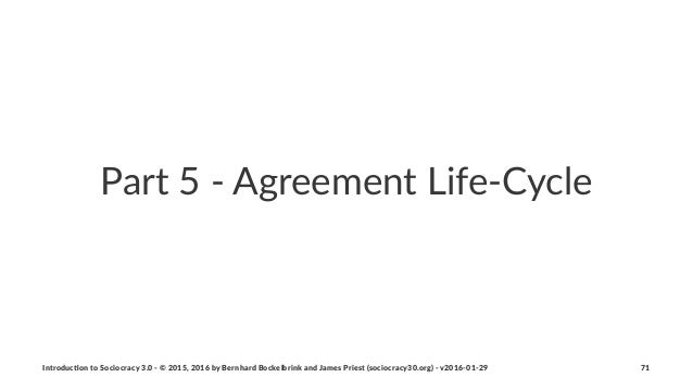 Part%5%'%Agreement%Life'Cycle Introduc)on*to*Sociocracy*3.0*2*©*2015,*2016*by*Bernhard*Bockelbrink*and*James*Priest*(socio...