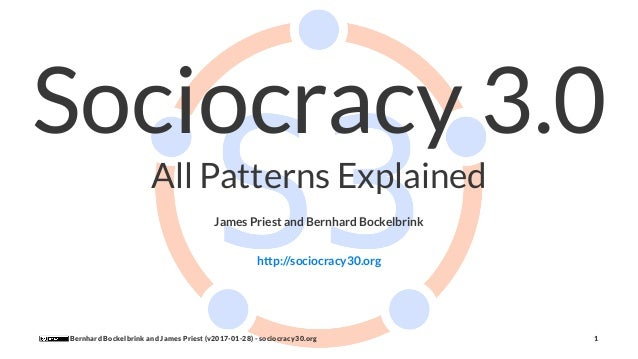 Sociocracy 3.0 All Patterns Explained James Priest and Bernhard Bockelbrink http://sociocracy30.org Bernhard Bockelbrink a...