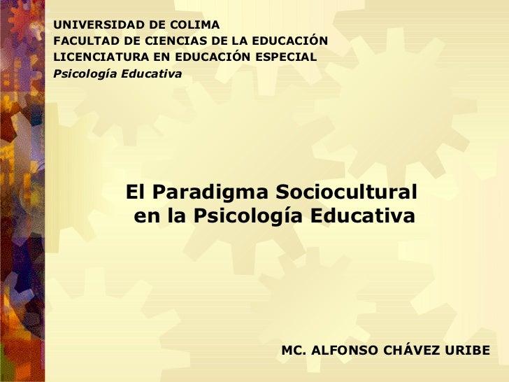 UNIVERSIDAD DE COLIMA FACULTAD DE CIENCIAS DE LA EDUCACIÓN LICENCIATURA EN EDUCACIÓN ESPECIAL Psicología Educativa MC. ALF...