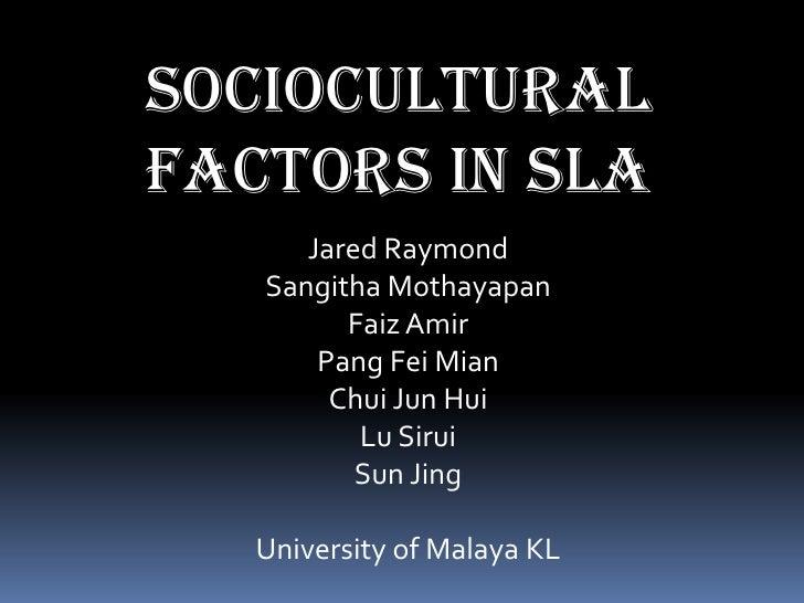 SOCIOCULTURAL FACTORS in sla<br />Jared Raymond<br />SangithaMothayapan<br />FaizAmir<br />Pang FeiMian<br />Chui Jun Hui<...