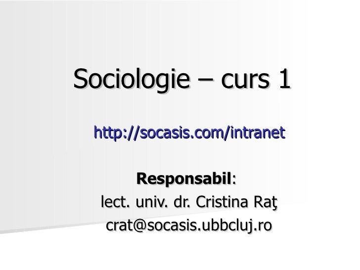 Sociologie – curs 1 http://socasis.com/intranet        Responsabil:  lect. univ. dr. Cristina Raţ   crat@socasis.ubbcluj.ro
