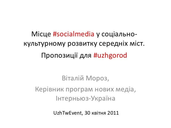 Місце#socialmedia у соціально-культурномурозвиткусередніхміст. Пропозиції для #uzhgorod<br />Віталій Мороз,<br />Керівник ...