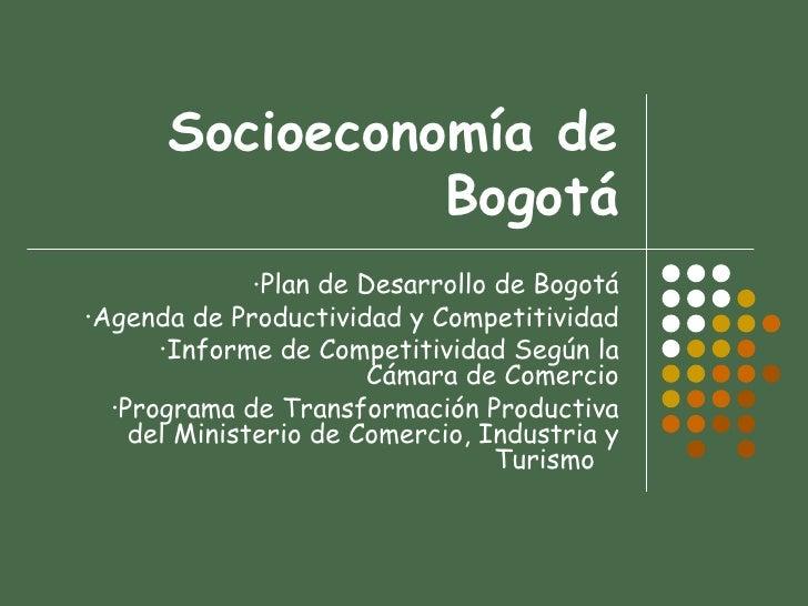 Socioeconomía de Bogotá <ul><li>Plan de Desarrollo de Bogotá </li></ul><ul><li>Agenda de Productividad y Competitividad </...