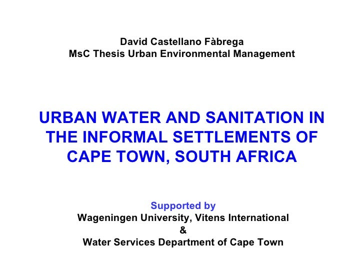 URBAN WATER AND SANITATION  IN THE INFORMAL SETTLEMENTS OF  CAPE TOWN, SOUTH AFRICA David Castellano Fàbrega MsC Thesis Ur...