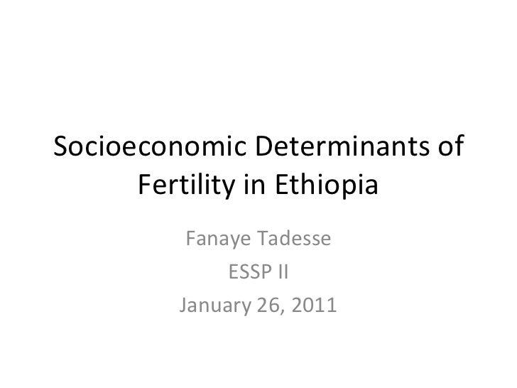 Socioeconomic Determinants of Fertility in Ethiopia Fanaye Tadesse ESSP II January 26, 2011