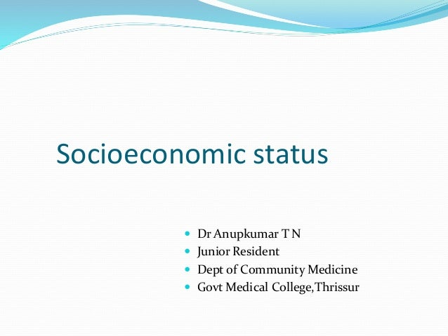 Socioeconomic status  Dr Anupkumar T N  Junior Resident  Dept of Community Medicine  Govt Medical College,Thrissur