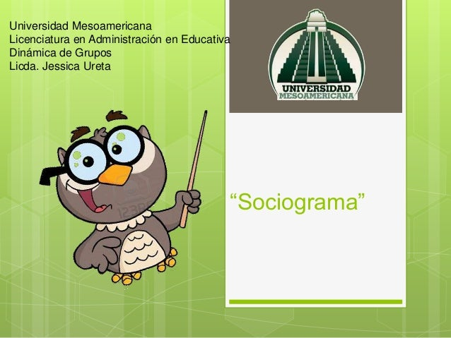 """""""Sociograma"""" Universidad Mesoamericana Licenciatura en Administración en Educativa Dinámica de Grupos Licda. Jessica Ureta"""