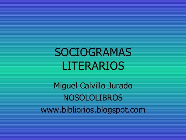 SOCIOGRAMAS LITERARIOS Miguel Calvillo Jurado NOSOLOLIBROS www.bibliorios.blogspot.com
