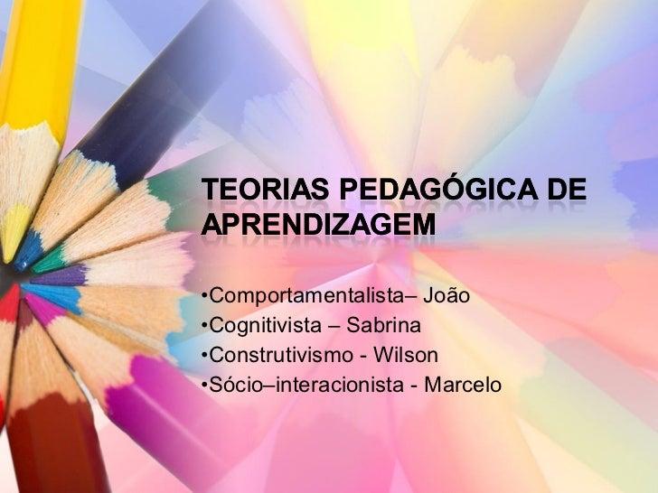 • Comportamentalista– João  • Cognitivista – Sabrina  • Construtivismo - Wilson  • Sócio–interacionista - Marcelo