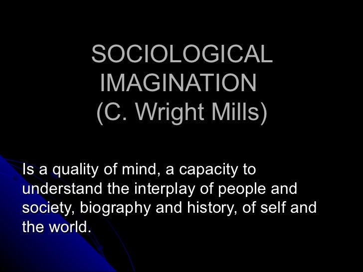 SOCIOLOGICAL IMAGINATION  (C. Wright Mills)  Is a quality of mind, a capacity to understand the interplay of people and s...
