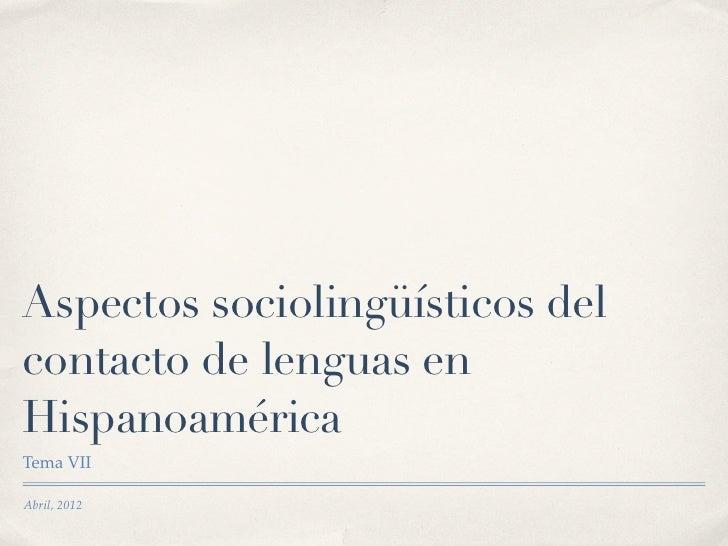 Aspectos sociolingüísticos delcontacto de lenguas enHispanoaméricaTema VIIAbril, 2012
