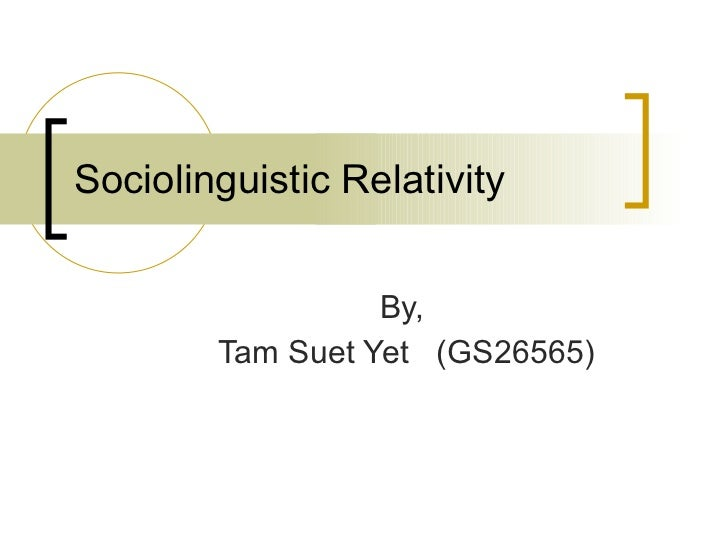 Sociolinguistic Relativity By,  Tam Suet Yet  (GS26565)