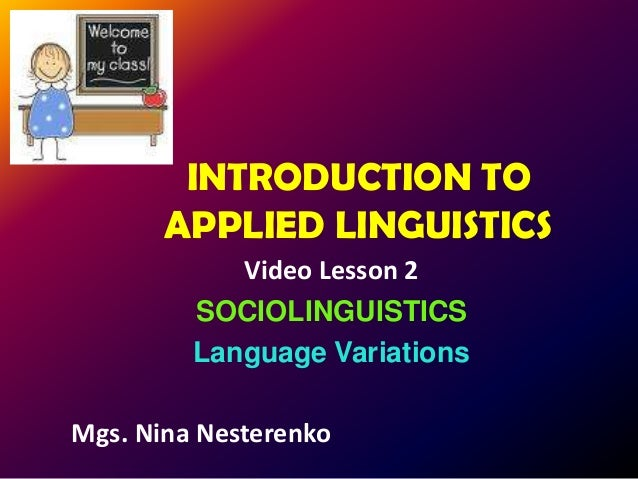 INTRODUCTION TO       APPLIED LINGUISTICS            Video Lesson 2         SOCIOLINGUISTICS         Language VariationsMg...