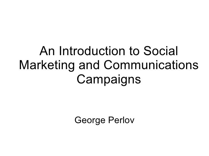 An Introduction to Social Marketing and Communications Campaigns George Perlov