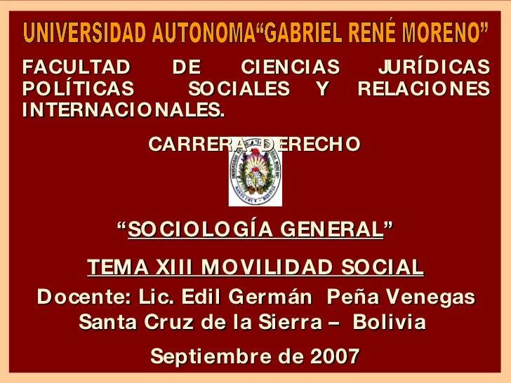 """"""" SOCIOLOGÍA GENERAL """" TEMA XIII MOVILIDAD SOCIAL Docente: Lic. Edil Germán  Peña Venegas Santa Cruz de la Sierra –  Boliv..."""