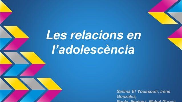 Les relacions en l'adolescència Salima El Youssoufi, Irene González,