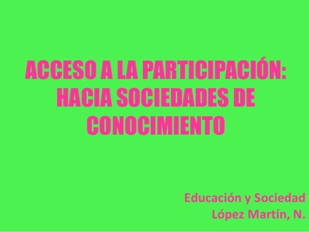 ACCESO A LA PARTICIPACIÓN:HACIA SOCIEDADES DECONOCIMIENTOEducación y SociedadLópez Martín, N.