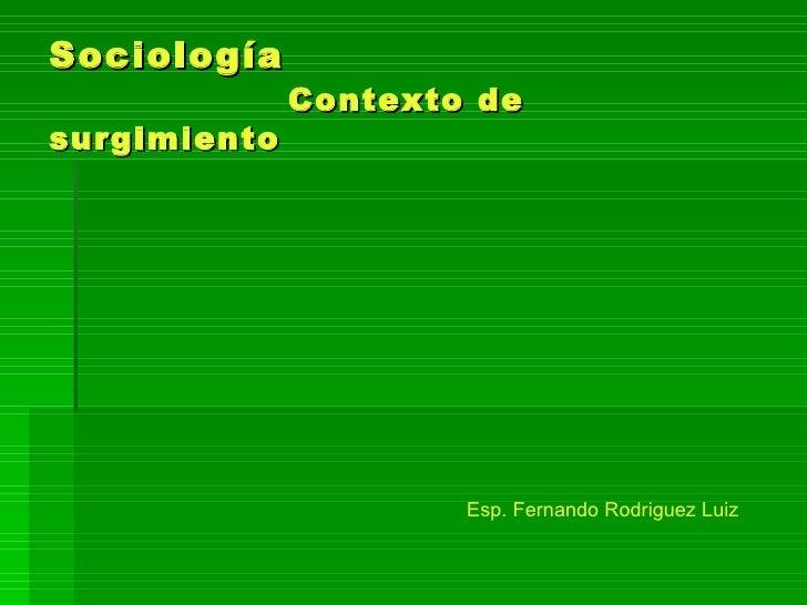 Sociología   Contexto de  surgimiento Esp. Fernando Rodriguez Luiz