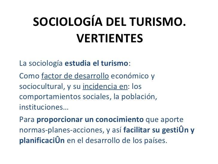 SOCIOLOGÍA DEL TURISMO. VERTIENTES La sociología  estudia el turismo :  Como  factor de desarrollo  económico y sociocultu...