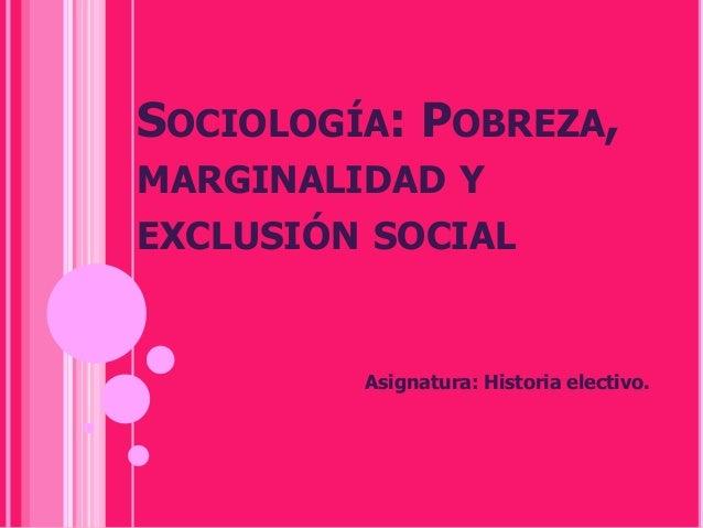 SOCIOLOGÍA: POBREZA,MARGINALIDAD YEXCLUSIÓN SOCIAL         Asignatura: Historia electivo.