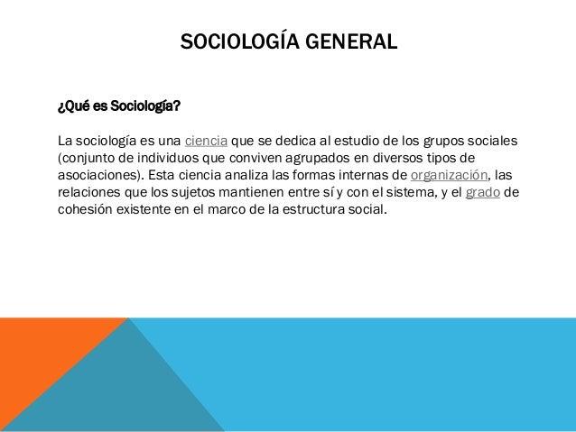SOCIOLOGÍA GENERAL ¿Qué es Sociología? La sociología es una ciencia que se dedica al estudio de los grupos sociales (conju...