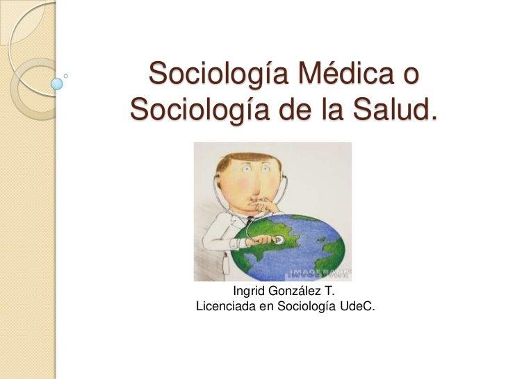 Sociología Médica oSociología de la Salud.          Ingrid González T.    Licenciada en Sociología UdeC.