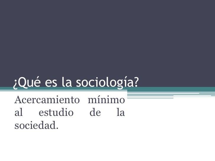 ¿Qué es la sociología?Acercamiento mínimoal estudio de lasociedad.