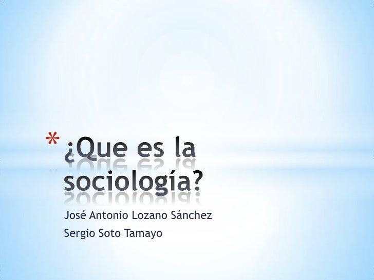 José Antonio Lozano Sánchez<br />Sergio Soto Tamayo<br />¿Que es la sociología?<br />