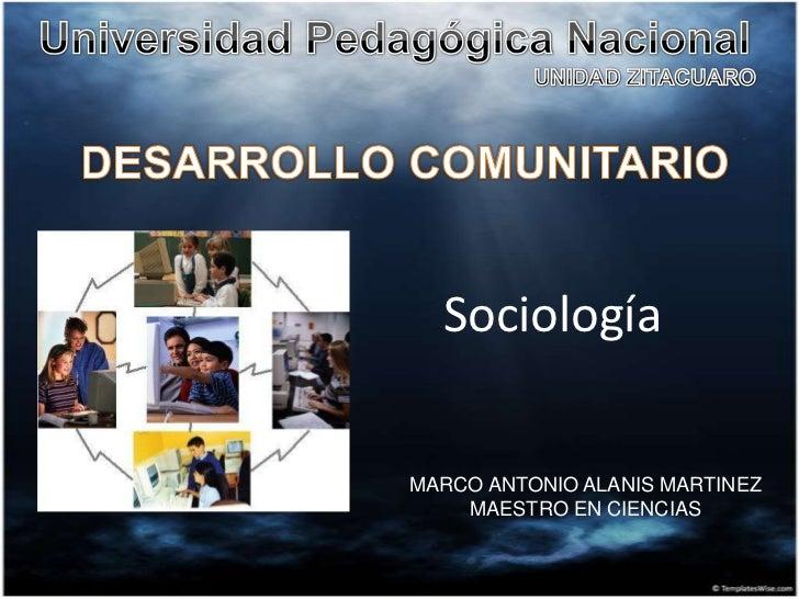 Universidad Pedagógica Nacional<br />UNIDAD ZITACUARO<br />DESARROLLO COMUNITARIO<br />Sociología<br />MARCO ANTONIO ALANI...