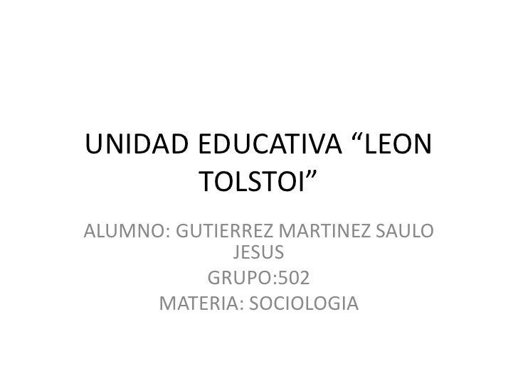 "UNIDAD EDUCATIVA ""LEON TOLSTOI""<br />ALUMNO: GUTIERREZ MARTINEZ SAULO JESUS<br />GRUPO:502<br />MATERIA: SOCIOLOGIA<br />"