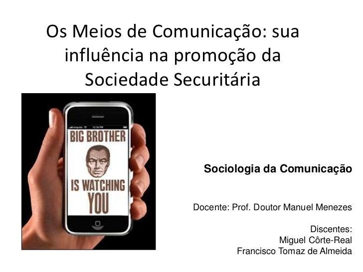 Os Meios de Comunicação: sua  influência na promoção da     Sociedade Securitária                  Sociologia da Comunicaç...