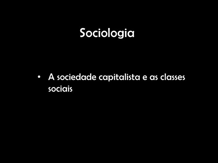 Sociologia• A sociedade capitalista e as classes  sociais