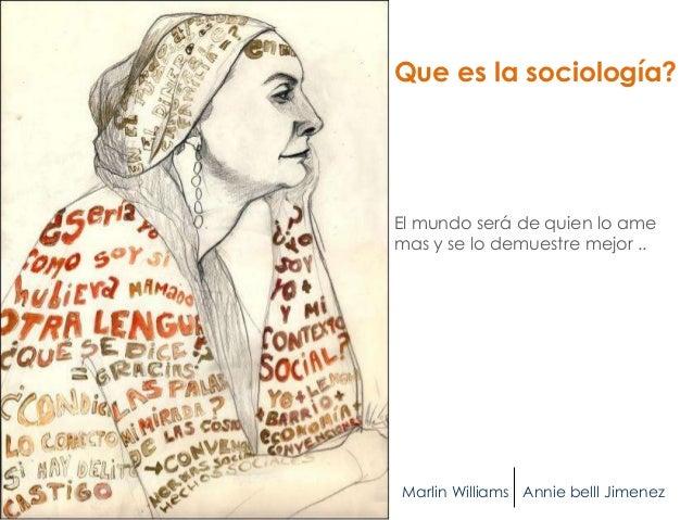 Que es la sociología?El mundo será de quien lo amemas y se lo demuestre mejor ..Marlin Williams Annie belll Jimenez