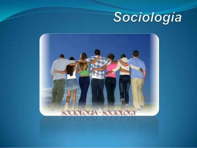 Qué es la Sociología  Es la ciencia social que estudia los fenómenos colectivos producidos por la actividad social de los...