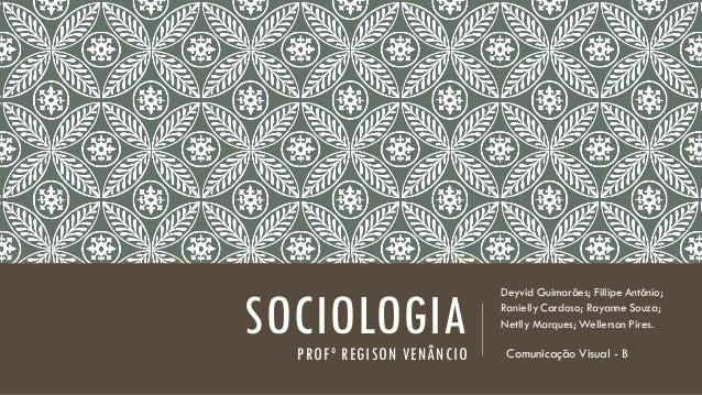SOCIOLOGIA PROFº REGISON VENÂNCIO  Deyvid Guimarães; Fillipe Antônio; Ranielly Cardoso; Rayanne Souza; Netlly Marques; Wel...