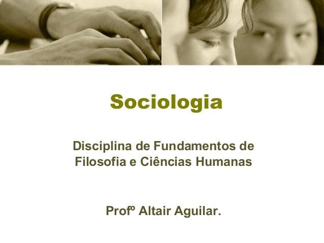 Sociologia  Disciplina de Fundamentos de  Filosofia e Ciências Humanas  Profº Altair Aguilar.