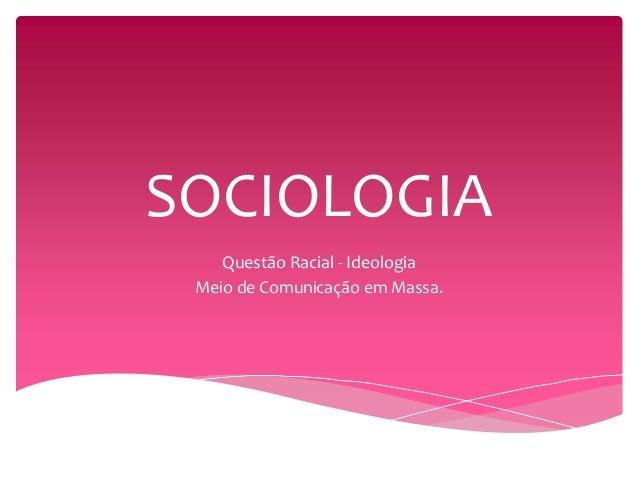 SOCIOLOGIA  Questão Racial - Ideologia  Meio de Comunicação em Massa.