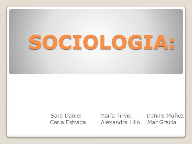 SOCIOLOGIA: Sara Daniel María Tirvio Dennis Muñez Carla Estrada Alexandra Lillo Mar Gracia .