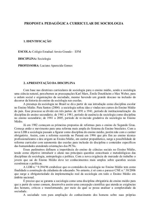 PROPOSTA PEDAGÓGICA CURRICULAR DE SOCIOLOGIA 1. IDENTIFICAÇÃO ESCOLA: Colégio Estadual Arroio Grande - EFM DISCIPLINA: Soc...