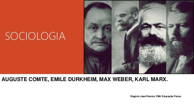SOCIOLOGIA AUGUSTE COMTE, EMILE DURKHEIM, MAX WEBER, KARL MARX. Rogério José Pereira, FMU Educação Física.