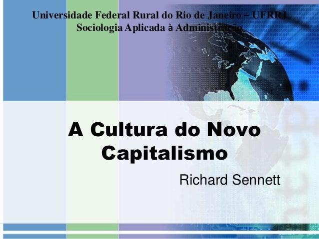 A Cultura do Novo Capitalismo Richard Sennett Universidade Federal Rural do Rio de Janeiro – UFRRJ Sociologia Aplicada à A...